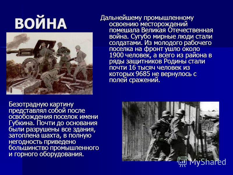 ВОЙНА Дальнейшему промышленному освоению месторождений помешала Великая Отечественная война. Сугубо мирные люди стали солдатами. Из молодого рабочего поселка на фронт ушло около 1900 человек, а всего из района в ряды защитников Родины стали почти 16