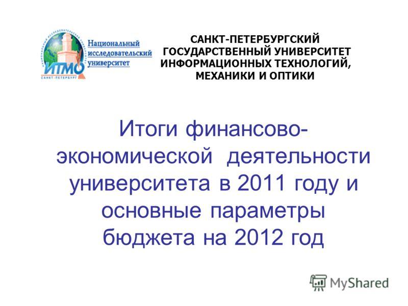 Итоги финансово- экономической деятельности университета в 2011 году и основные параметры бюджета на 2012 год САНКТ-ПЕТЕРБУРГСКИЙ ГОСУДАРСТВЕННЫЙ УНИВЕРСИТЕТ ИНФОРМАЦИОННЫХ ТЕХНОЛОГИЙ, МЕХАНИКИ И ОПТИКИ