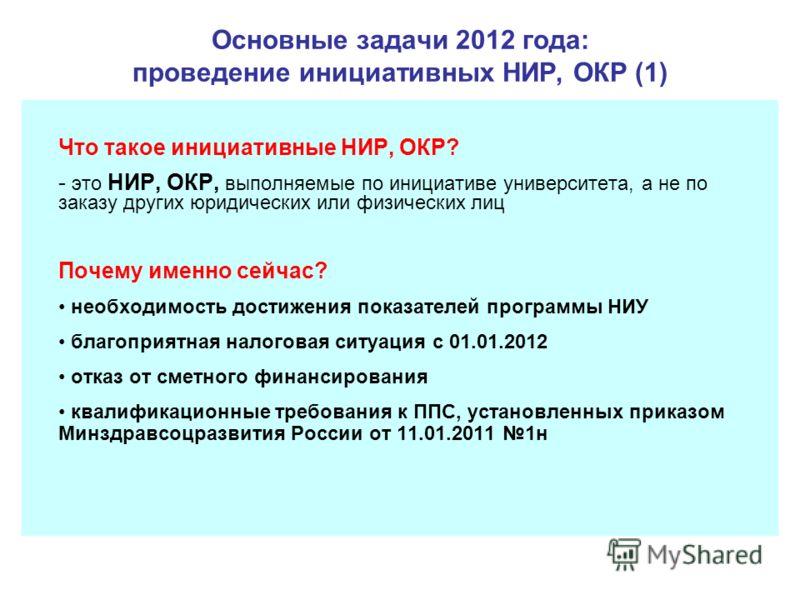 Основные задачи 2012 года: проведение инициативных НИР, ОКР (1) Что такое инициативные НИР, ОКР? - это НИР, ОКР, выполняемые по инициативе университета, а не по заказу других юридических или физических лиц Почему именно сейчас? необходимость достижен