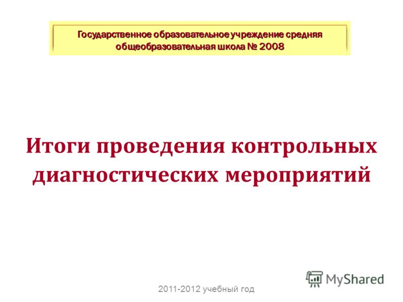 Итоги проведения контрольных диагностических мероприятий Государственное образовательное учреждение средняя общеобразовательная школа 2008 2011-2012 учебный год