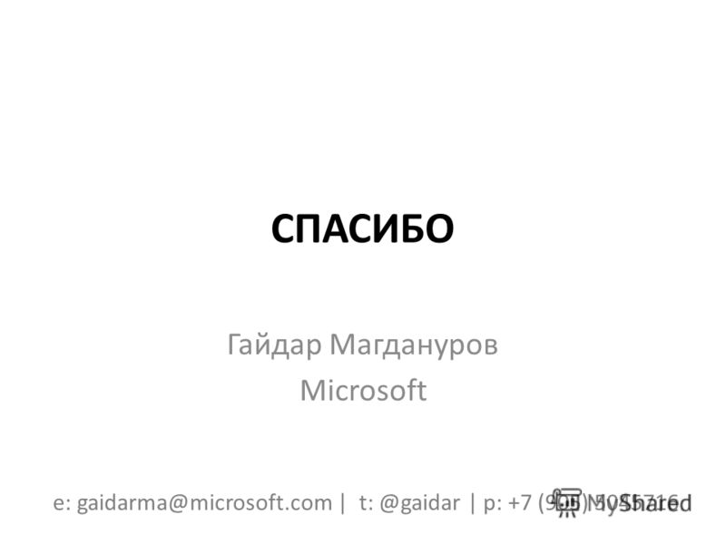 СПАСИБО Гайдар Магдануров Microsoft e: gaidarma@microsoft.com | t: @gaidar | p: +7 (905) 5045716