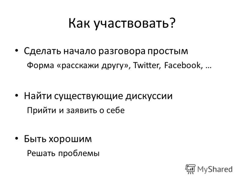 Как участвовать? Сделать начало разговора простым Форма «расскажи другу», Twitter, Facebook, … Найти существующие дискуссии Прийти и заявить о себе Быть хорошим Решать проблемы