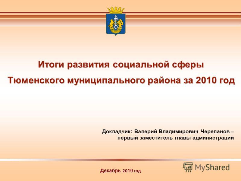 Декабрь 20 10 год Докладчик: Валерий Владимирович Черепанов – первый заместитель главы администрации Итоги развития социальной сферы Тюменского муниципального района за 2010 год