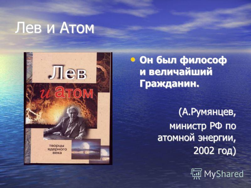 Лев и Атом Он был философ и величайший Гражданин. Он был философ и величайший Гражданин.(А.Румянцев, министр РФ по атомной энергии, 2002 год) 2002 год)