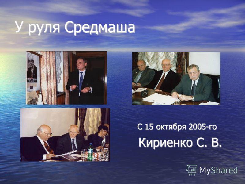 У руля Средмаша С 15 октября 2005-го С 15 октября 2005-го Кириенко С. В. Кириенко С. В.