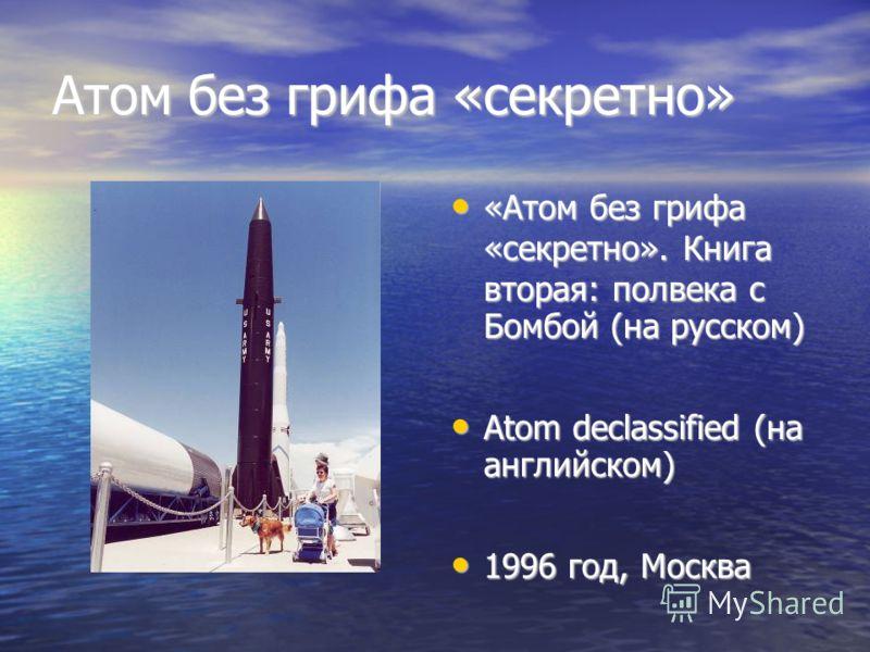 Атом без грифа «секретно» «Атом без грифа «секретно». Книга вторая: полвека с Бомбой (на русском) «Атом без грифа «секретно». Книга вторая: полвека с Бомбой (на русском) Atom declassified (на английском) Atom declassified (на английском) 1996 год, Мо