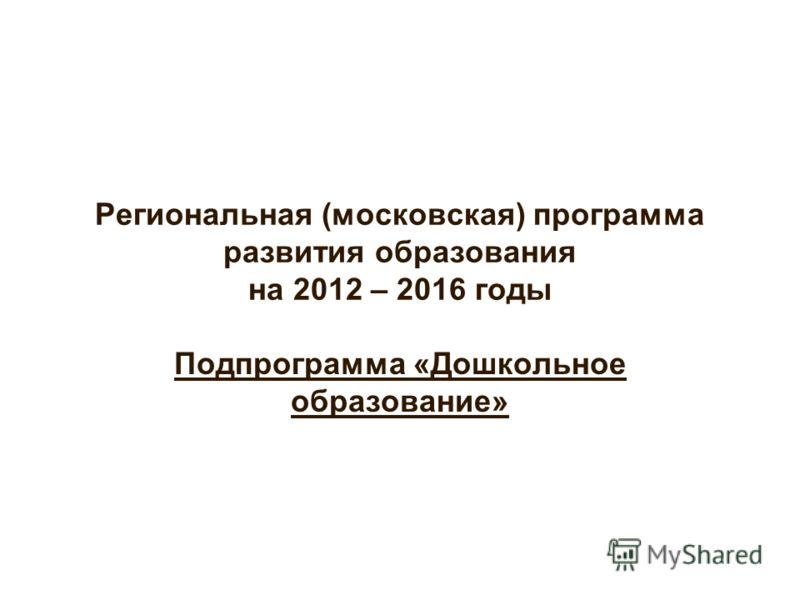 Региональная (московская) программа развития образования на 2012 – 2016 годы Подпрограмма «Дошкольное образование»