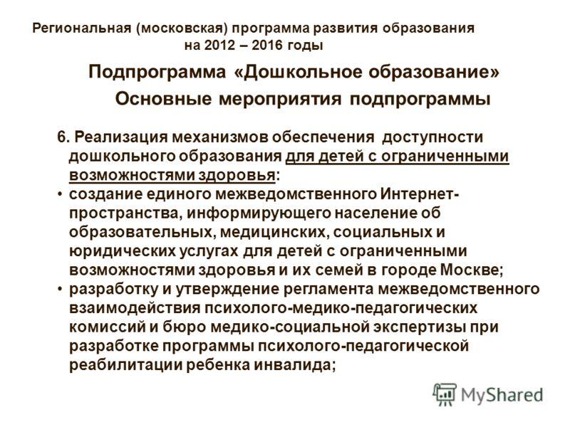Региональная (московская) программа развития образования на 2012 – 2016 годы Основные мероприятия подпрограммы Подпрограмма «Дошкольное образование» 6. Реализация механизмов обеспечения доступности дошкольного образования для детей с ограниченными во