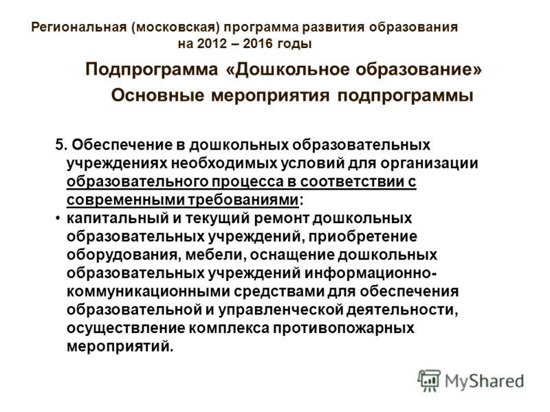 Региональная (московская) программа развития образования на 2012 – 2016 годы Основные мероприятия подпрограммы Подпрограмма «Дошкольное образование» 5. Обеспечение в дошкольных образовательных учреждениях необходимых условий для организации образоват
