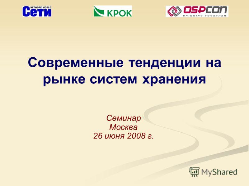 Современные тенденции на рынке систем хранения Семинар Москва 26 июня 2008 г.