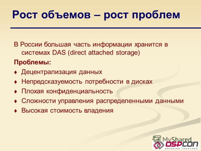 Рост объемов – рост проблем В России большая часть информации хранится в системах DAS (direct attached storage) Проблемы: Децентрализация данных Непредсказуемость потребности в дисках Плохая конфиденциальность Сложности управления распределенными дан