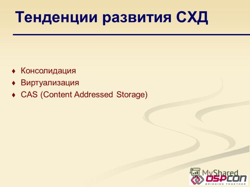 Тенденции развития СХД Консолидация Виртуализация CAS (Content Addressed Storage)