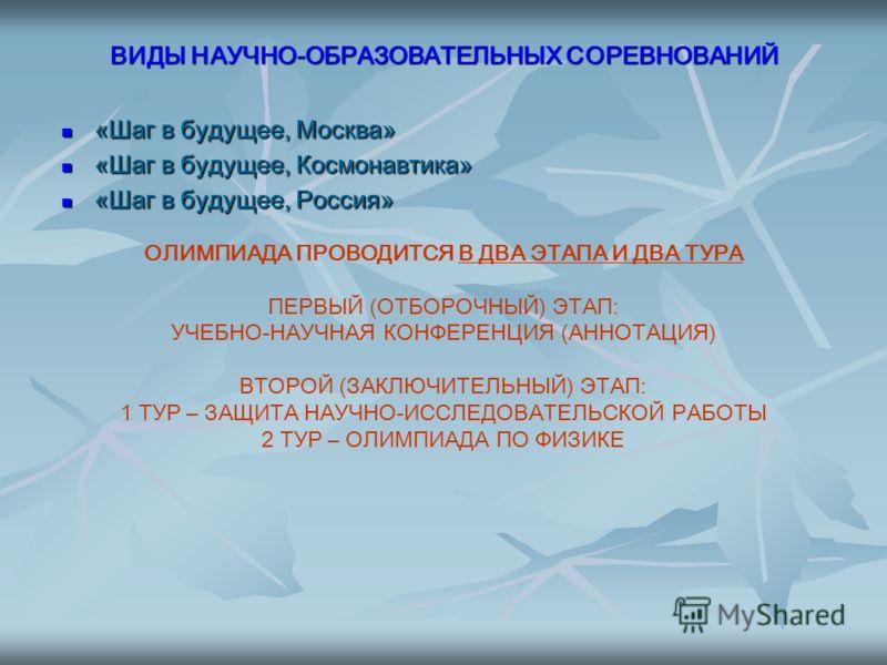 ВИДЫ НАУЧНО-ОБРАЗОВАТЕЛЬНЫХ СОРЕВНОВАНИЙ «Шаг в будущее, Москва» «Шаг в будущее, Москва» «Шаг в будущее, Космонавтика» «Шаг в будущее, Космонавтика» «Шаг в будущее, Россия» «Шаг в будущее, Россия» ОЛИМПИАДА ПРОВОДИТСЯ В ДВА ЭТАПА И ДВА ТУРА ПЕРВЫЙ (О