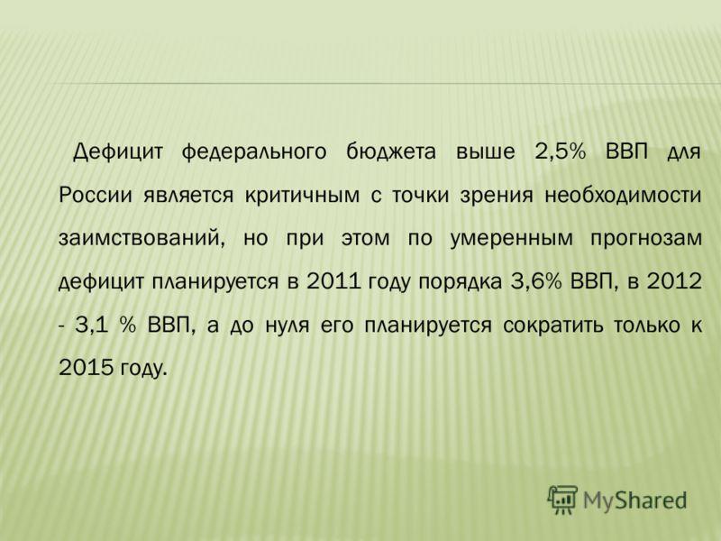 Дефицит федерального бюджета выше 2,5% ВВП для России является критичным с точки зрения необходимости заимствований, но при этом по умеренным прогнозам дефицит планируется в 2011 году порядка 3,6% ВВП, в 2012 - 3,1 % ВВП, а до нуля его планируется со