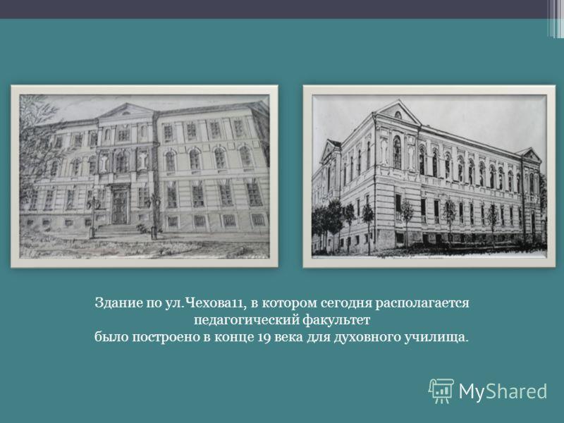 Здание по ул.Чехова11, в котором сегодня располагается педагогический факультет было построено в конце 19 века для духовного училища.