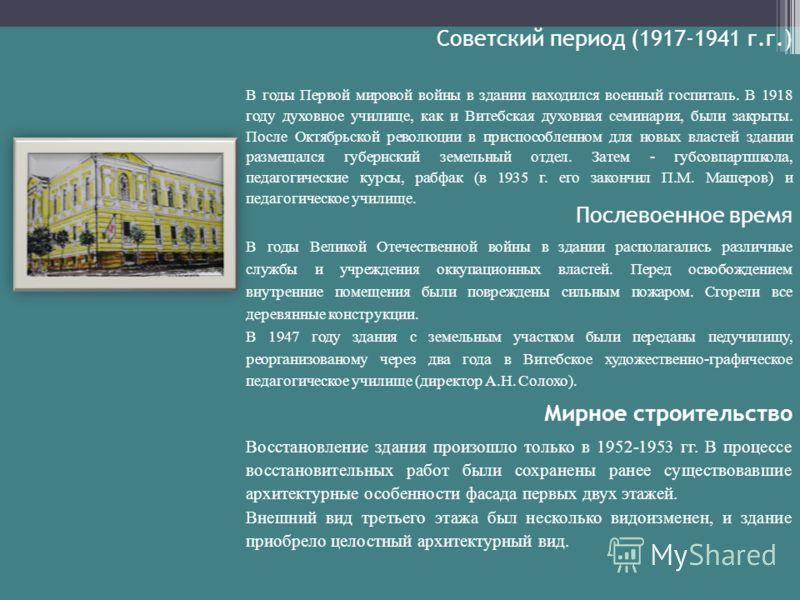 Советский период (1917-1941 г.г.) В годы Первой мировой войны в здании находился военный госпиталь. В 1918 году духовное училище, как и Витебская духовная семинария, были закрыты. После Октябрьской революции в приспособленном для новых властей здании