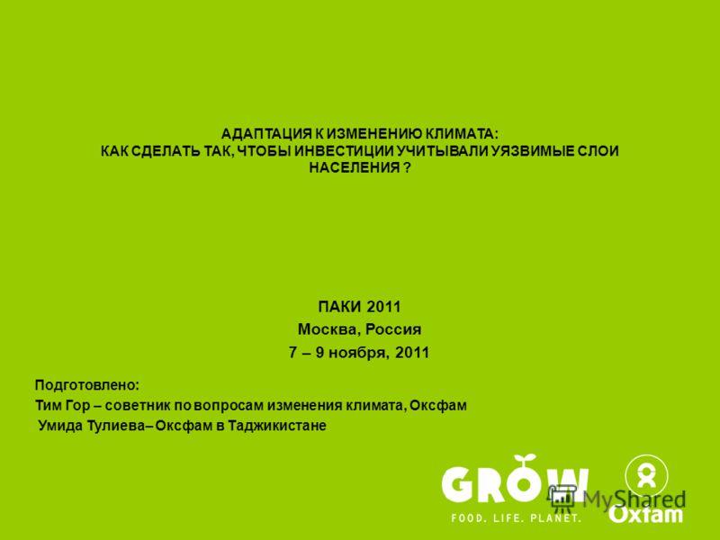 АДАПТАЦИЯ К ИЗМЕНЕНИЮ КЛИМАТА: КАК СДЕЛАТЬ ТАК, ЧТОБЫ ИНВЕСТИЦИИ УЧИТЫВАЛИ УЯЗВИМЫЕ СЛОИ НАСЕЛЕНИЯ ? ПАКИ 2011 Москва, Россия 7 – 9 ноября, 2011 Подготовлено: Тим Гор – советник по вопросам изменения климата, Оксфам Умида Тулиева– Оксфам в Таджикиста