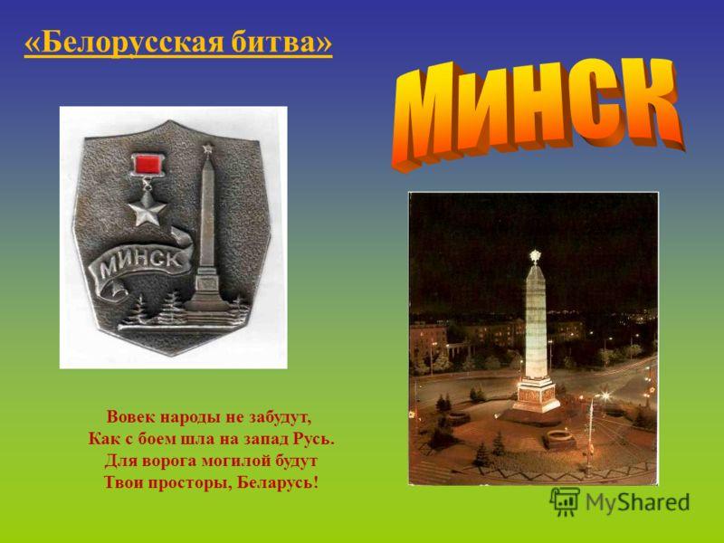 «Белорусская битва» Вовек народы не забудут, Как с боем шла на запад Русь. Для ворога могилой будут Твои просторы, Беларусь!