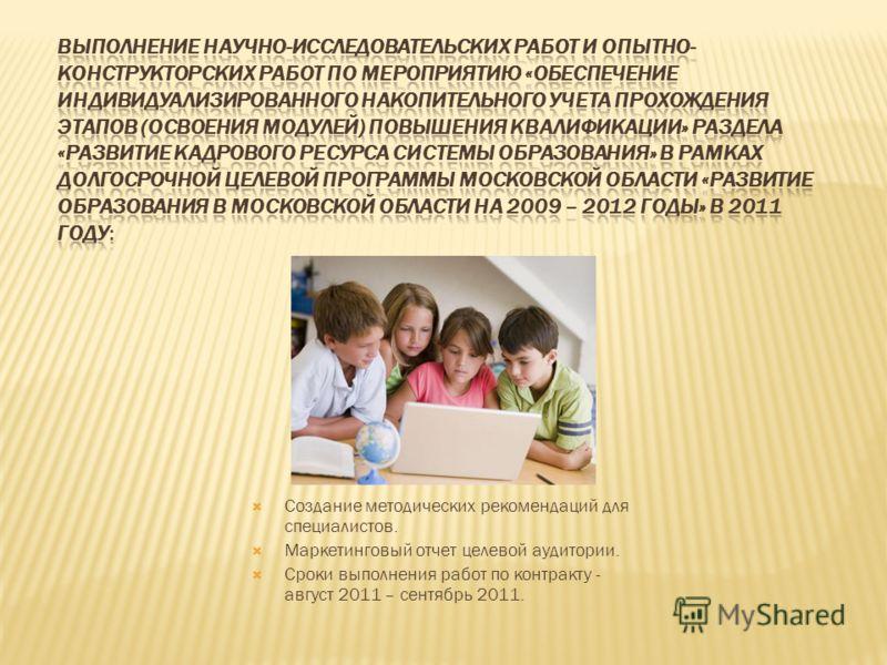 Создание методических рекомендаций для специалистов. Маркетинговый отчет целевой аудитории. Сроки выполнения работ по контракту - август 2011 – сентябрь 2011.