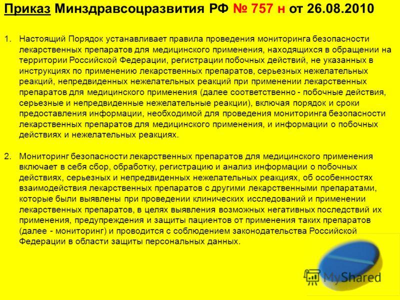 Приказ Минздравсоцразвития РФ 757 н от 26.08.2010 1.Настоящий Порядок устанавливает правила проведения мониторинга безопасности лекарственных препаратов для медицинского применения, находящихся в обращении на территории Российской Федерации, регистра