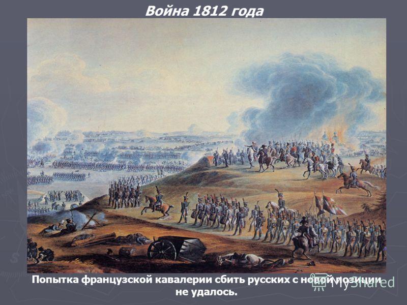 Война 1812 года Попытка французской кавалерии сбить русских с новой позиции не удалось.