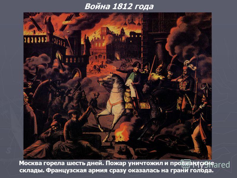 Москва горела шесть дней. Пожар уничтожил и провиантские склады. Французская армия сразу оказалась на грани голода. Война 1812 года