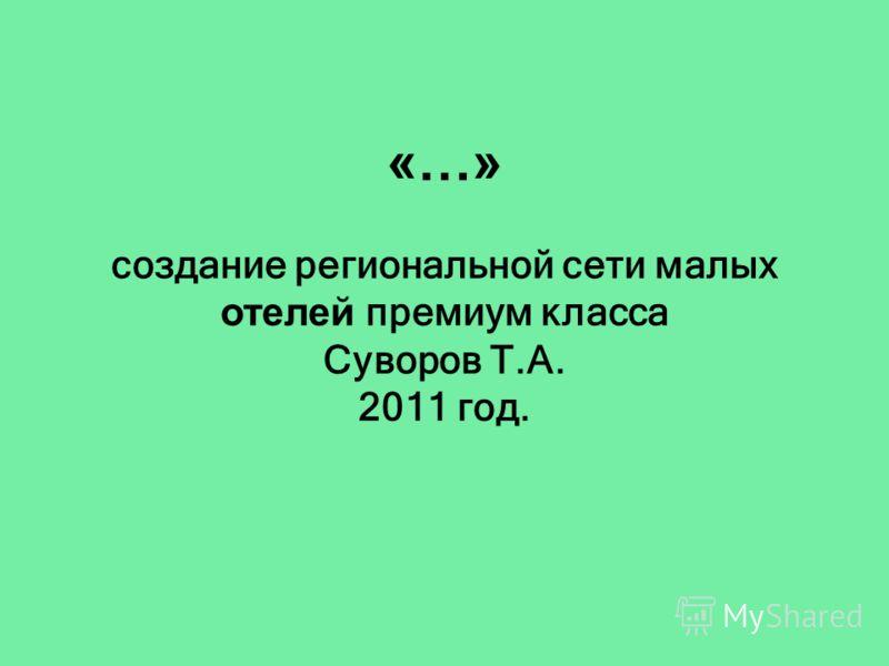 «…» создание региональной сети малых отелей премиум класса Суворов Т.А. 2011 год.