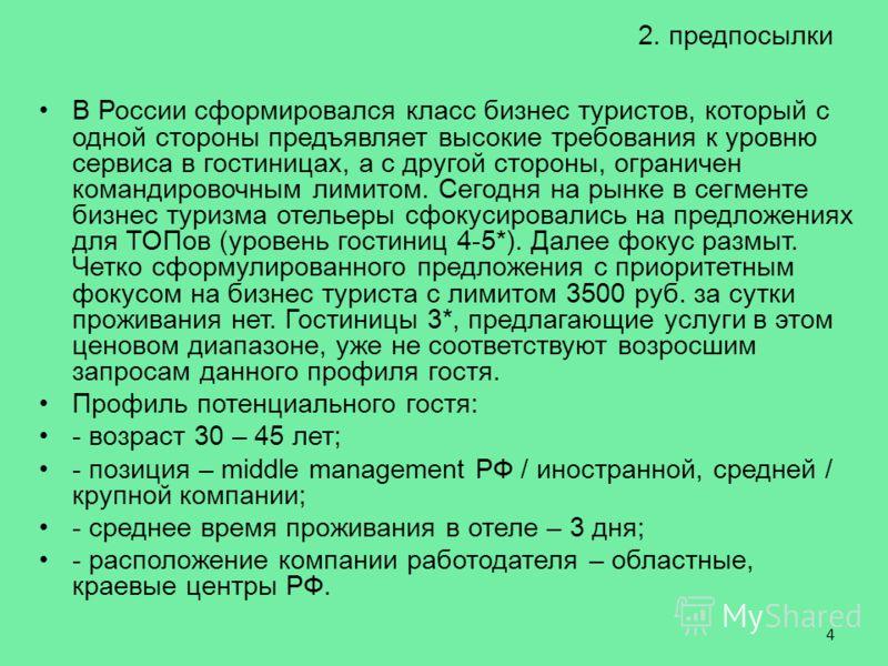 2. предпосылки В России сформировался класс бизнес туристов, который с одной стороны предъявляет высокие требования к уровню сервиса в гостиницах, а с другой стороны, ограничен командировочным лимитом. Сегодня на рынке в сегменте бизнес туризма отель