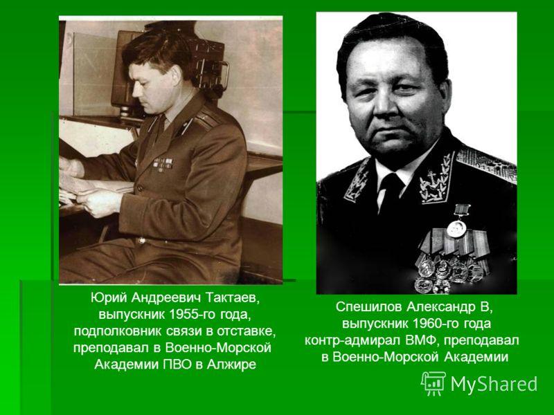 Спешилов Александр В, выпускник 1960-го года контр-адмирал ВМФ, преподавал в Военно-Морской Академии Юрий Андреевич Тактаев, выпускник 1955-го года, подполковник связи в отставке, преподавал в Военно-Морской Академии ПВО в Алжире