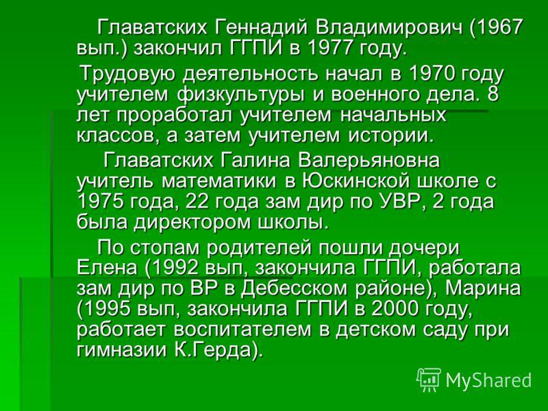 Главатских Геннадий Владимирович (1967 вып.) закончил ГГПИ в 1977 году. Главатских Геннадий Владимирович (1967 вып.) закончил ГГПИ в 1977 году. Трудовую деятельность начал в 1970 году учителем физкультуры и военного дела. 8 лет проработал учителем на