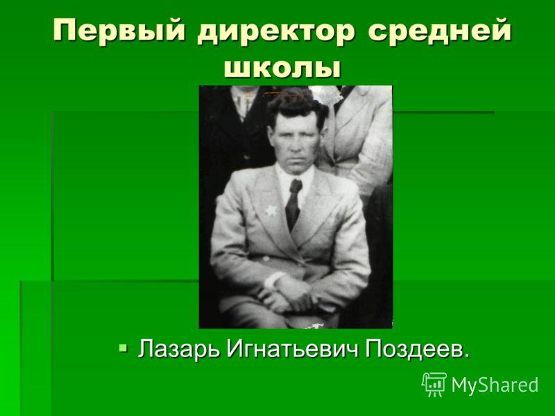 Первый директор средней школы Лазарь Игнатьевич Поздеев. Лазарь Игнатьевич Поздеев.