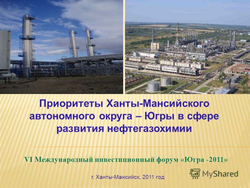 VI Международный инвестиционный форум «Югра -2011» Приоритеты Ханты-Мансийского автономного округа – Югры в сфере развития нефтегазохимии г. Ханты-Мансийск, 2011 год