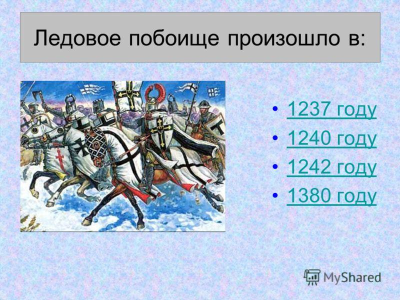 Ледовое побоище произошло в: 1237 году 1240 году 1242 году 1380 году