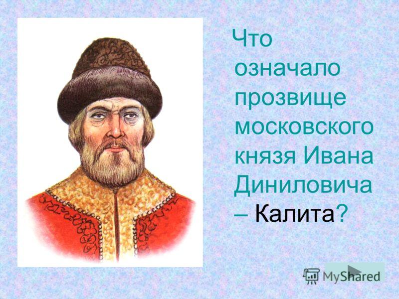 Что означало прозвище московского князя Ивана Диниловича – Калита?