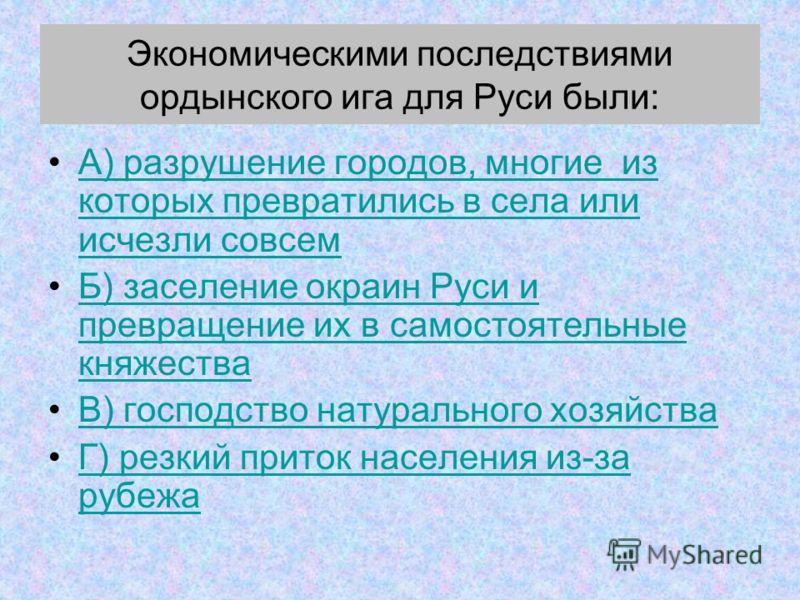 Экономическими последствиями ордынского ига для Руси были: А) разрушение городов, многие из которых превратились в села или исчезли совсемА) разрушение городов, многие из которых превратились в села или исчезли совсем Б) заселение окраин Руси и превр