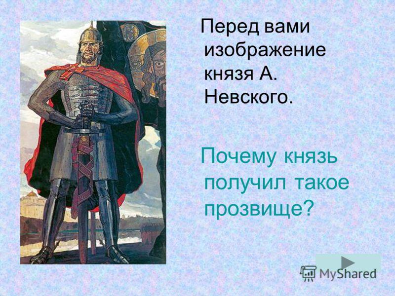 Перед вами изображение князя А. Невского. Почему князь получил такое прозвище?