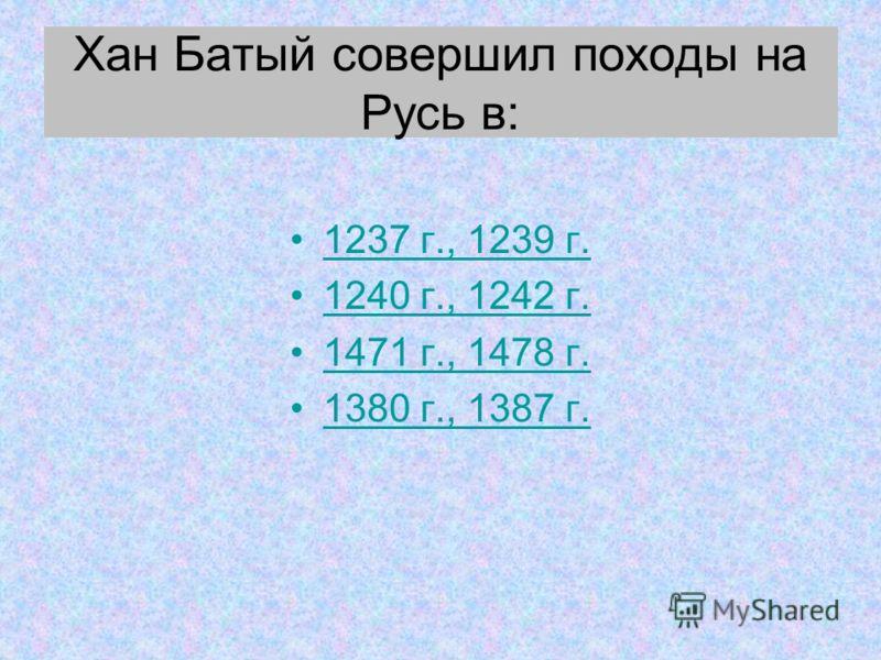 Хан Батый совершил походы на Русь в: 1237 г., 1239 г. 1240 г., 1242 г. 1471 г., 1478 г. 1380 г., 1387 г.