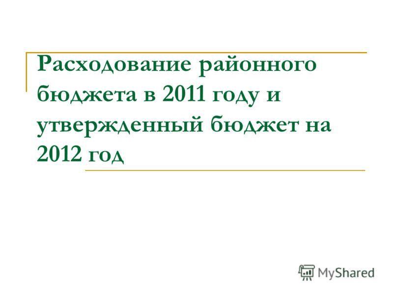 Расходование районного бюджета в 2011 году и утвержденный бюджет на 2012 год