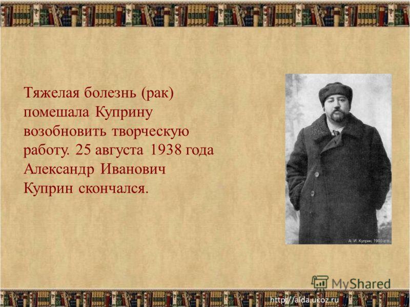 Тяжелая болезнь (рак) помешала Куприну возобновить творческую работу. 25 августа 1938 года Александр Иванович Куприн скончался.