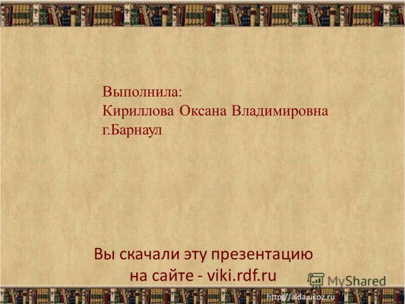 Выполнила: Кириллова Оксана Владимировна г.Барнаул Вы скачали эту презентацию на сайте - viki.rdf.ru