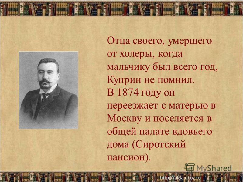 Отца своего, умершего от холеры, когда мальчику был всего год, Куприн не помнил. В 1874 году он переезжает с матерью в Москву и поселяется в общей палате вдовьего дома (Сиротский пансион).