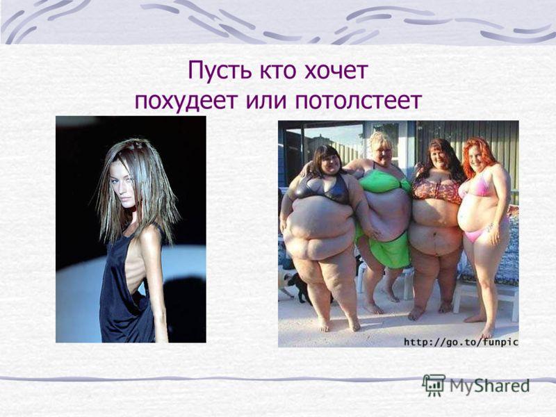 Пусть кто хочет похудеет или потолстеет