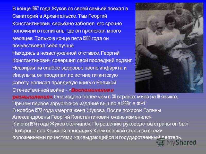 В конце 1967 года Жуков со своей семьёй поехал в Санаторий в Архангельске. Там Георгий Константинович серьёзно заболел, его срочно положили в госпиталь, где он пролежал много месяцев. Только в конце лета 1968 года он почувствовал себя лучше. Находясь