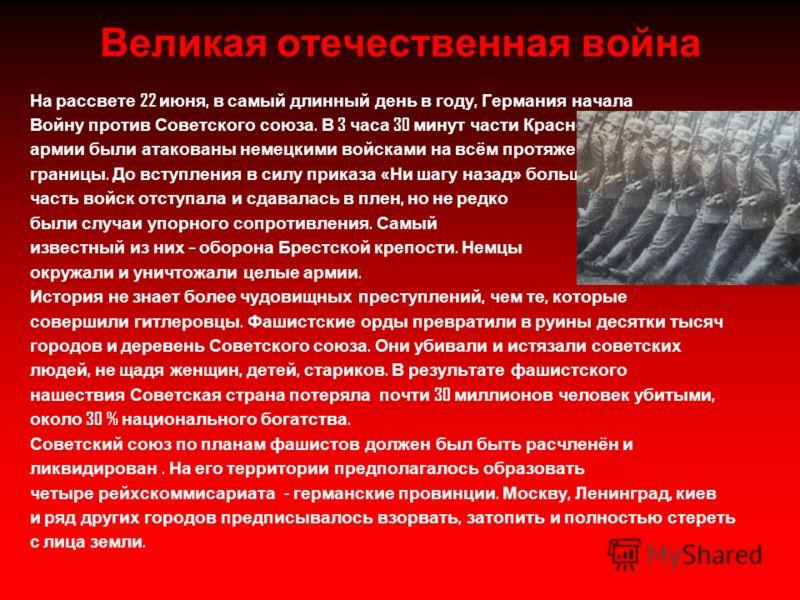 Великая отечественная война На рассвете 22 июня, в самый длинный день в году, Германия начала Войну против Советского союза. В 3 часа 30 минут части Красной армии были атакованы немецкими войсками на всём протяжении границы. До вступления в силу прик