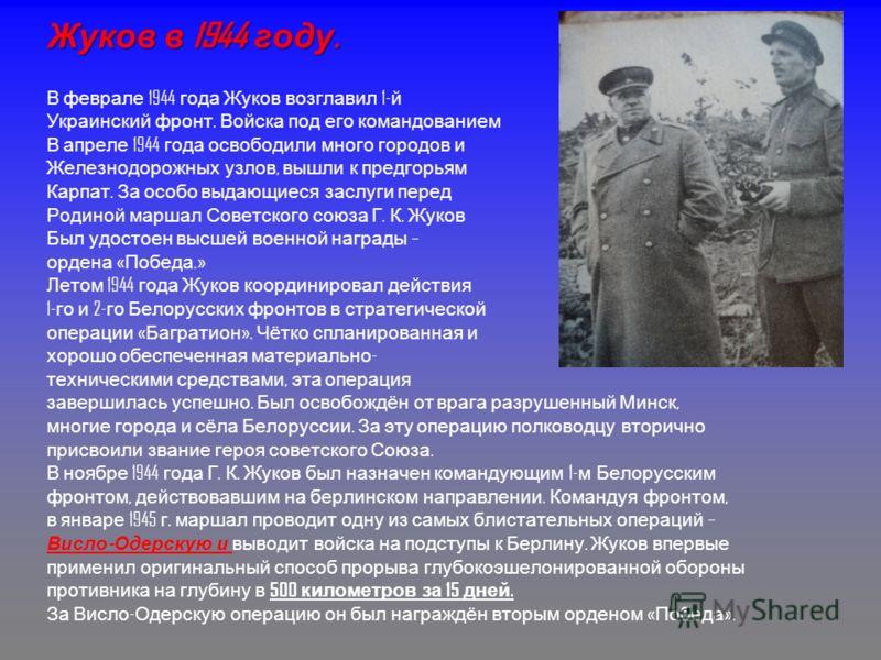 Жуков в 1944 году. В феврале 1944 года Жуков возглавил 1- й Украинский фронт. Войска под его командованием В апреле 1944 года освободили много городов и Железнодорожных узлов, вышли к предгорьям Карпат. За особо выдающиеся заслуги перед Родиной марша