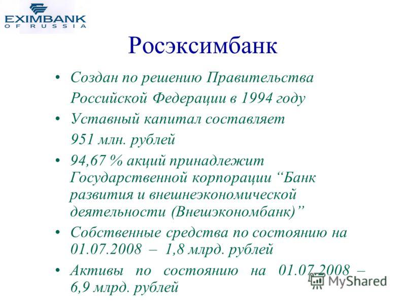 Создан по решению Правительства Российской Федерации в 1994 году Уставный капитал составляет 951 млн. рублей 94,67 % акций принадлежит Государственной корпорации Банк развития и внешнеэкономической деятельности (Внешэкономбанк) Собственные средства п