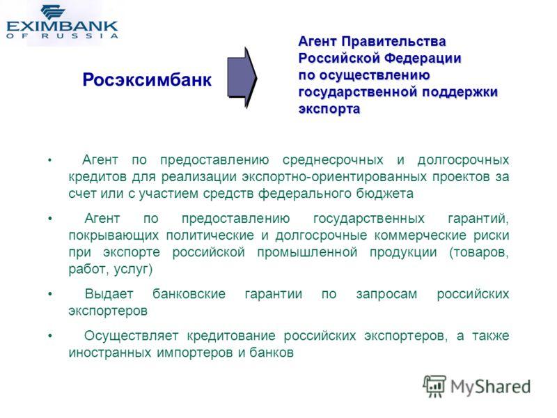 Агент Правительства Российской Федерации по осуществлению государственной поддержки экспорта Росэксимбанк Агент по предоставлению среднесрочных и долгосрочных кредитов для реализации экспортно-ориентированных проектов за счет или с участием средств ф