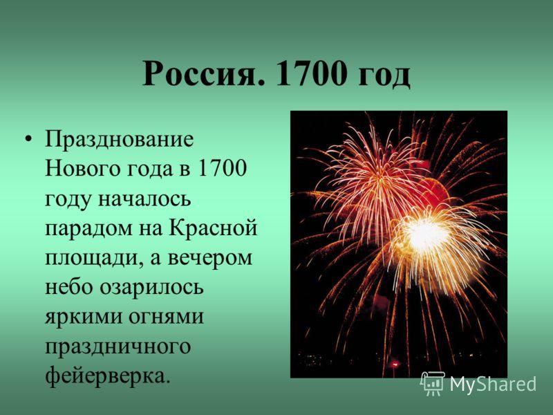 Россия. 1700 год Празднование Нового года в 1700 году началось парадом на Красной площади, а вечером небо озарилось яркими огнями праздничного фейерверка.