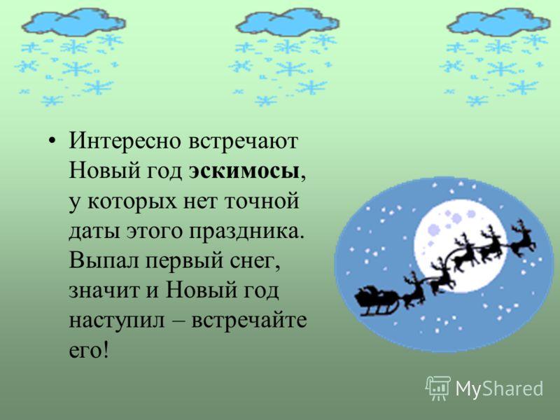 Интересно встречают Новый год эскимосы, у которых нет точной даты этого праздника. Выпал первый снег, значит и Новый год наступил – встречайте его!