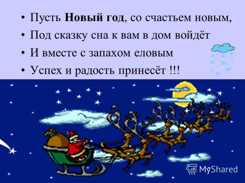 Пусть Новый год, со счастьем новым, Под сказку сна к вам в дом войдёт И вместе с запахом еловым Успех и радость принесёт !!!